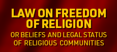 LAW ON FREEDOM OF RELIGION OR BELIEFS AND LEGAL STATUS OF RELIGIOUS COMMUNITIES